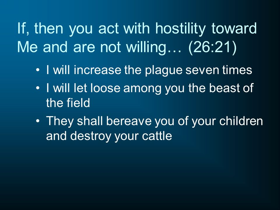 If, then you act with hostility toward Me and are not willing… (26:21) I will increase the plague seven times I will let loose among you the beast of