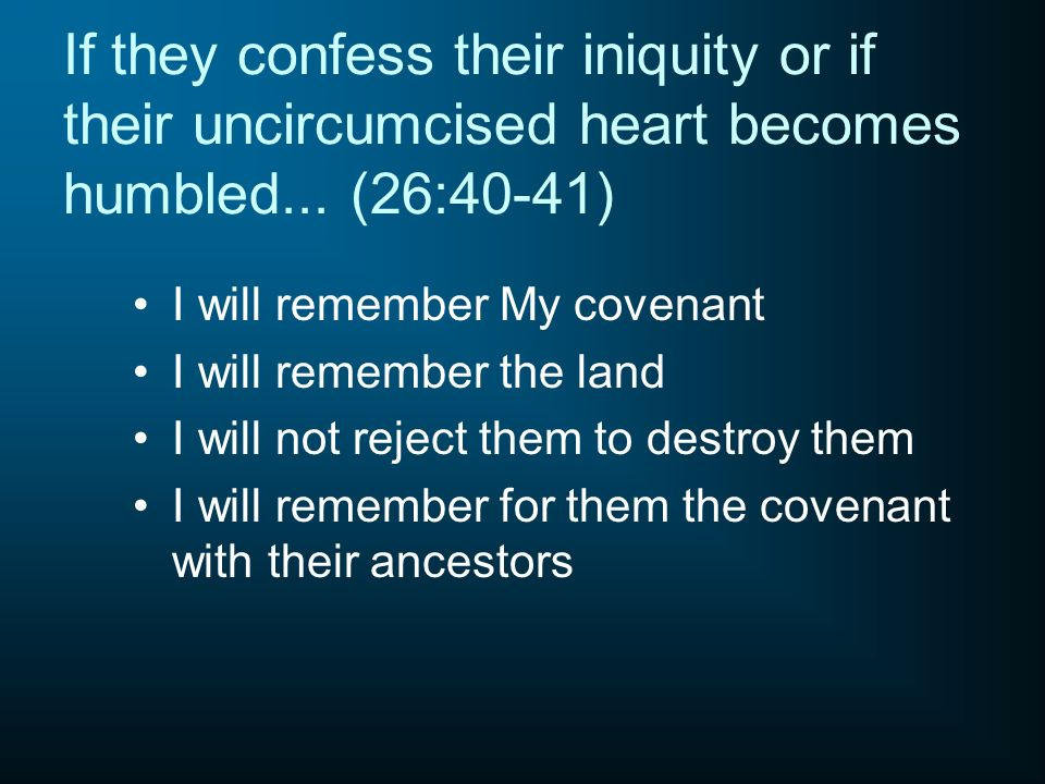 If they confess their iniquity or if their uncircumcised heart becomes humbled... (26:40-41) I will remember My covenant I will remember the land I wi