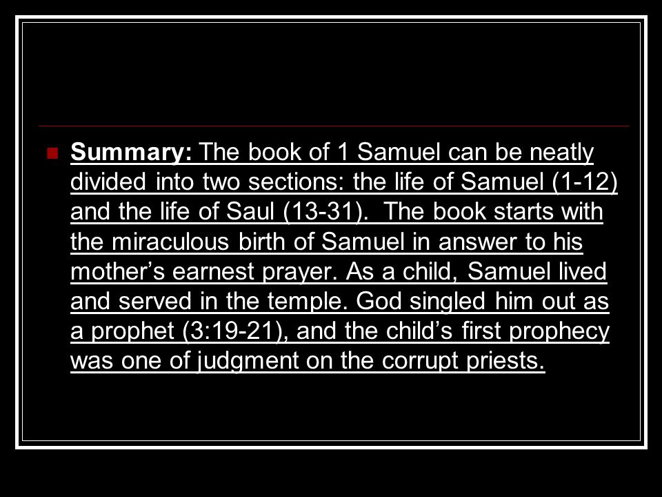 Summary: The book of 1 Samuel can be neatly divided into two sections: the life of Samuel (1-12) and the life of Saul (13-31). The book starts with th
