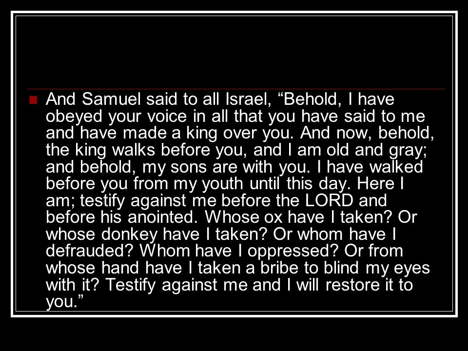 And Samuel said to all Israel, Behold, I have obeyed your voice in all that you have said to me and have made a king over you.