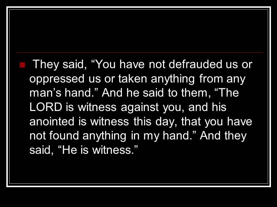 They said, You have not defrauded us or oppressed us or taken anything from any mans hand.