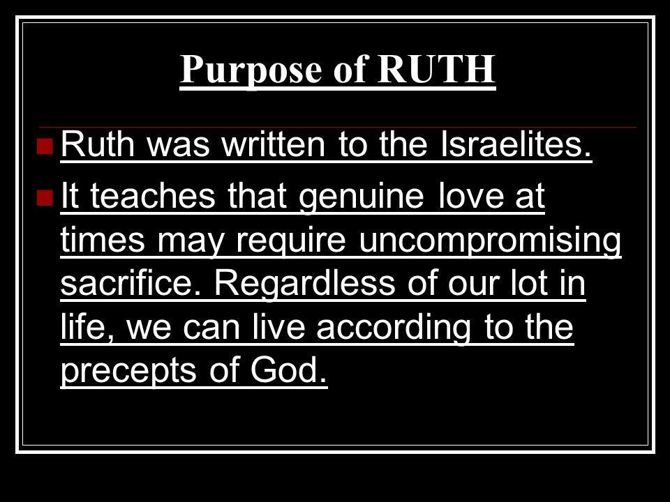 Purpose of RUTH Ruth was written to the Israelites. It teaches that genuine love at times may require uncompromising sacrifice. Regardless of our lot