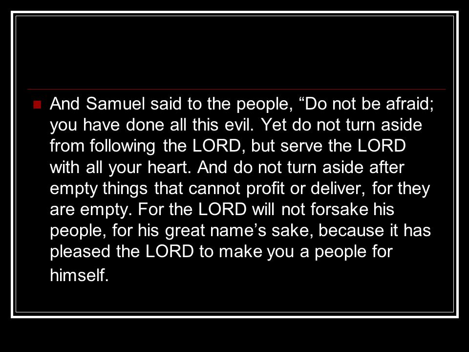 And Samuel said to the people, Do not be afraid; you have done all this evil. Yet do not turn aside from following the LORD, but serve the LORD with a
