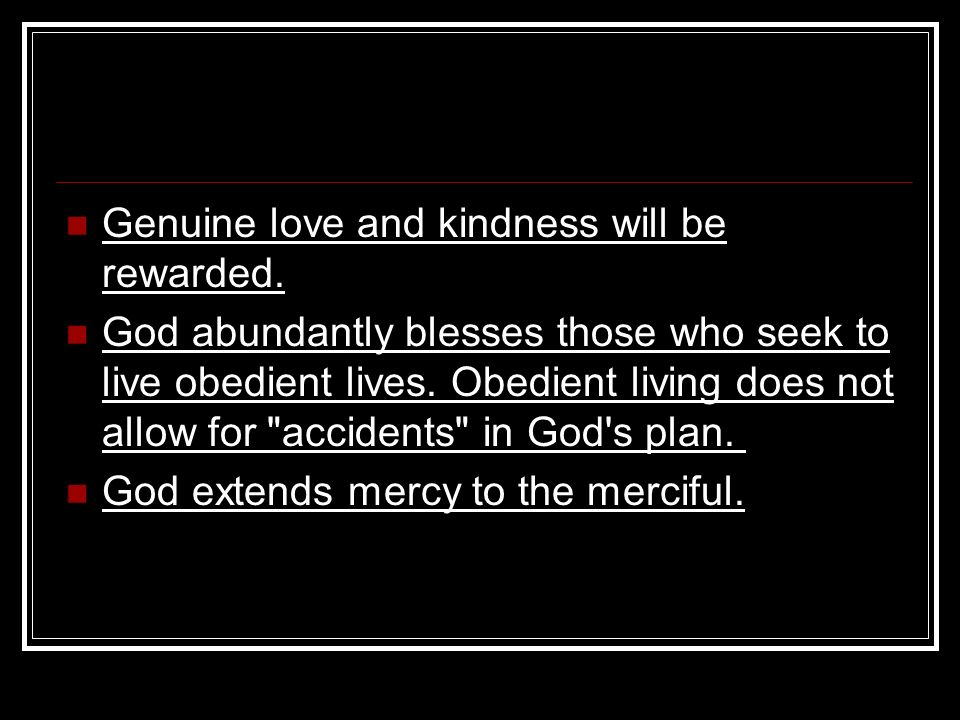 Genuine love and kindness will be rewarded. God abundantly blesses those who seek to live obedient lives. Obedient living does not allow for