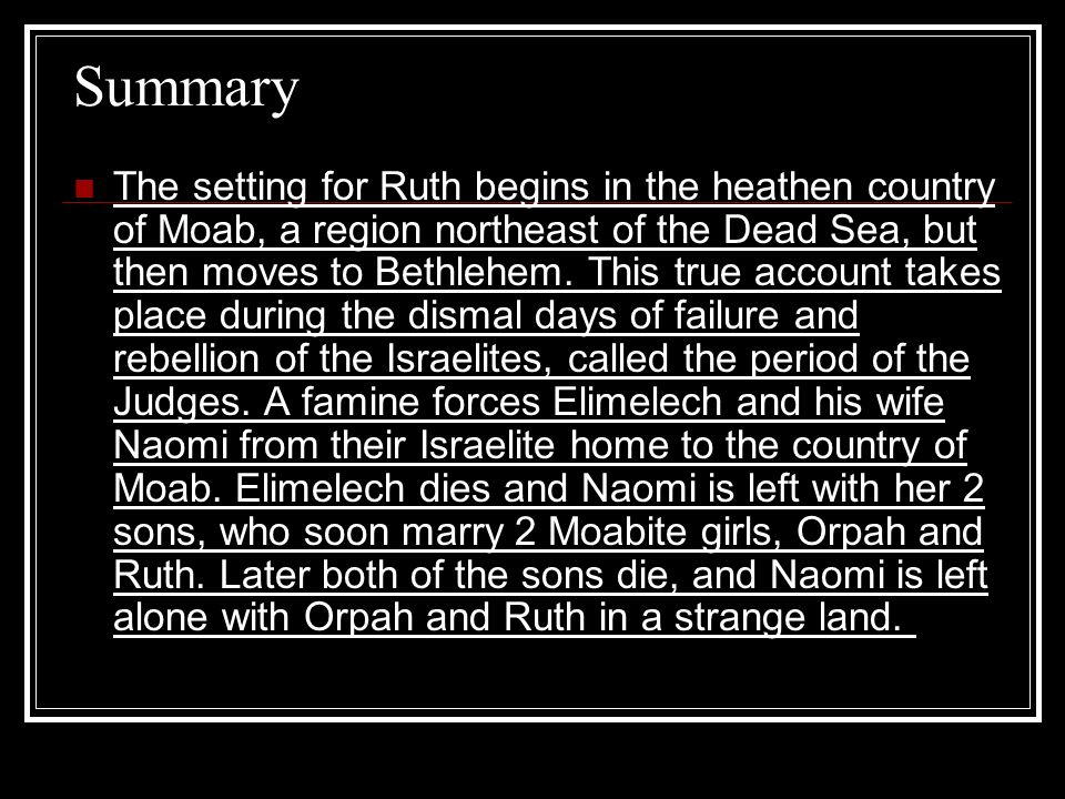 Summary The setting for Ruth begins in the heathen country of Moab, a region northeast of the Dead Sea, but then moves to Bethlehem. This true account