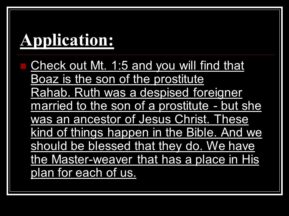 Application: Check out Mt. 1:5 and you will find that Boaz is the son of the prostitute Rahab. Ruth was a despised foreigner married to the son of a p