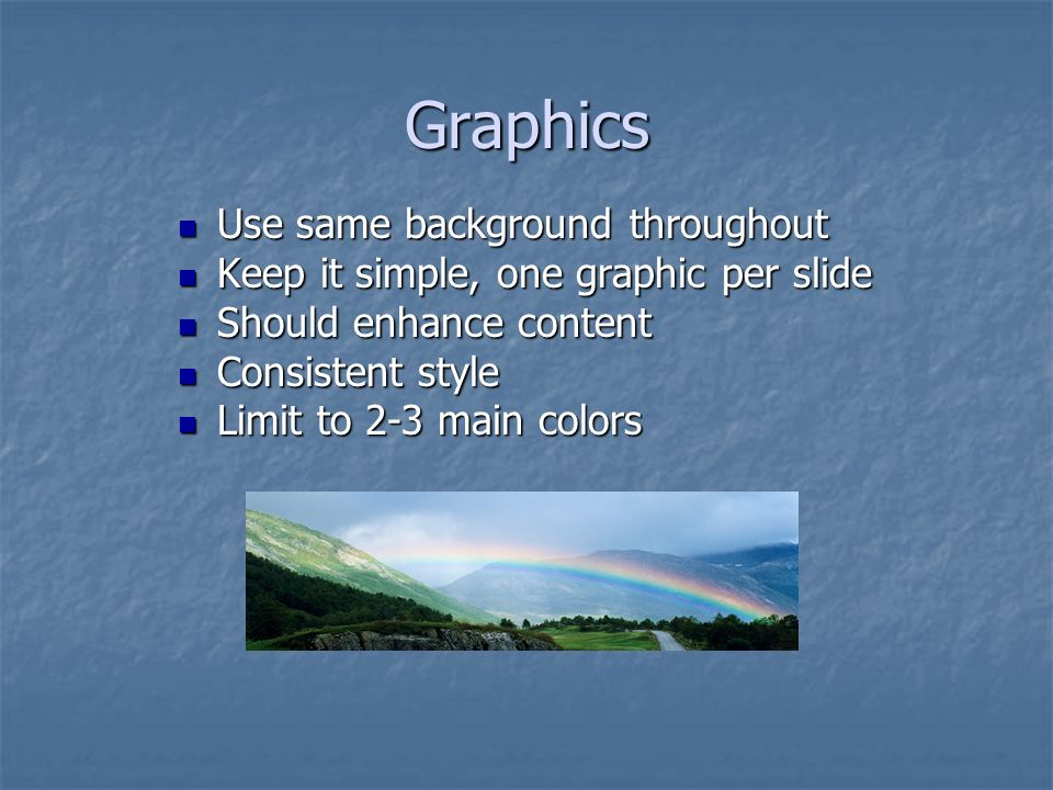 Graphics Use same background throughout Use same background throughout Keep it simple, one graphic per slide Keep it simple, one graphic per slide Should enhance content Should enhance content Consistent style Consistent style Limit to 2-3 main colors Limit to 2-3 main colors