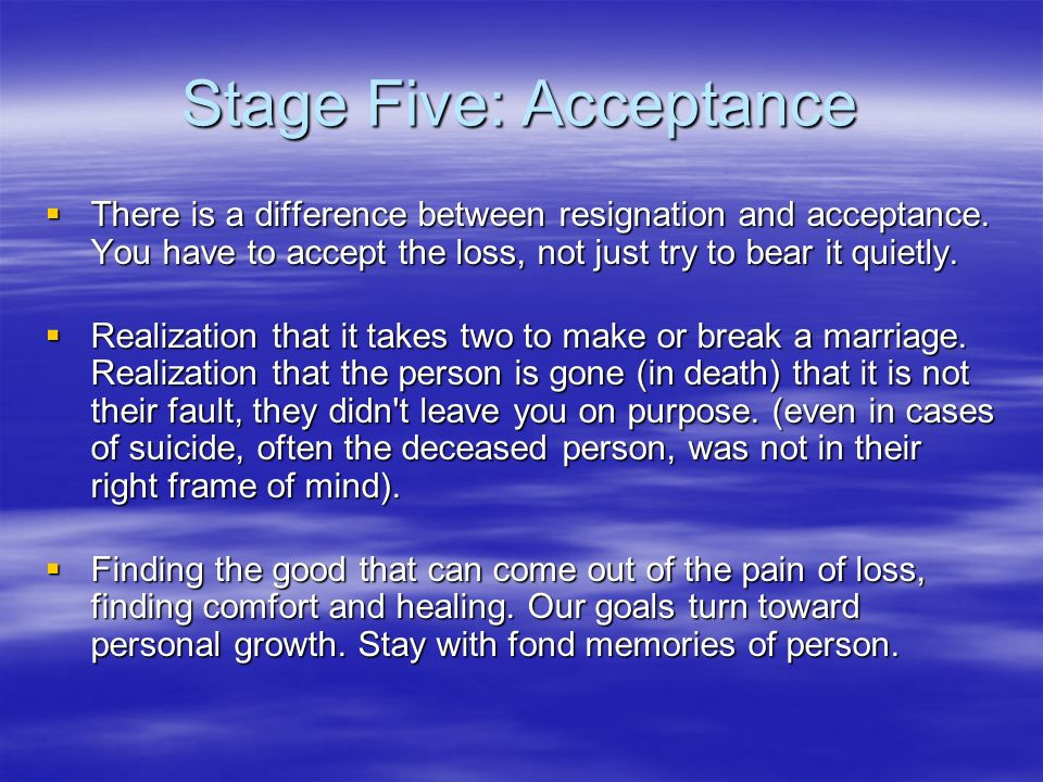 Stage Five: Acceptance There is a difference between resignation and acceptance.