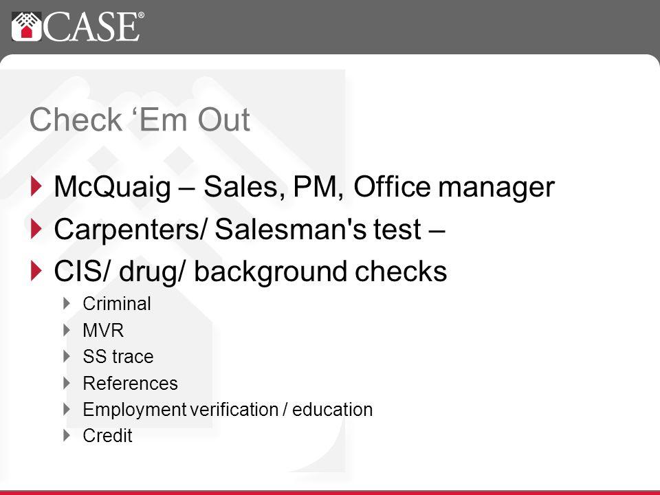 Check Em Out McQuaig – Sales, PM, Office manager Carpenters/ Salesman s test – CIS/ drug/ background checks Criminal MVR SS trace References Employment verification / education Credit