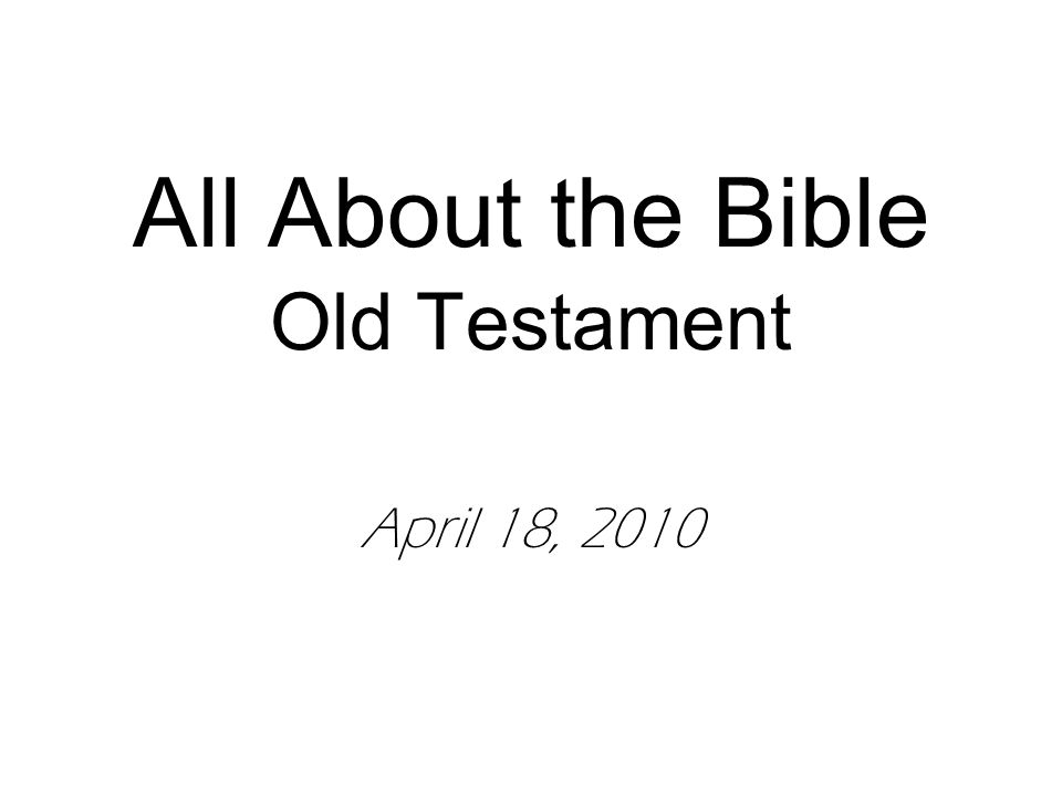 All About the Bible Old Testament April 18, 2010