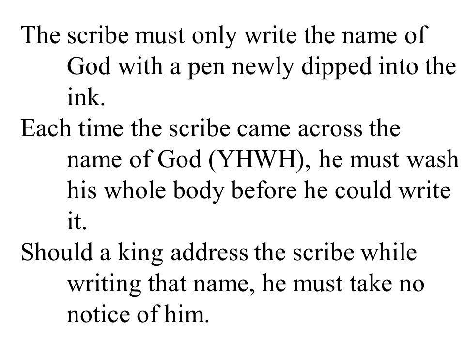 The scribe must only write the name of God with a pen newly dipped into the ink. Each time the scribe came across the name of God (YHWH), he must wash