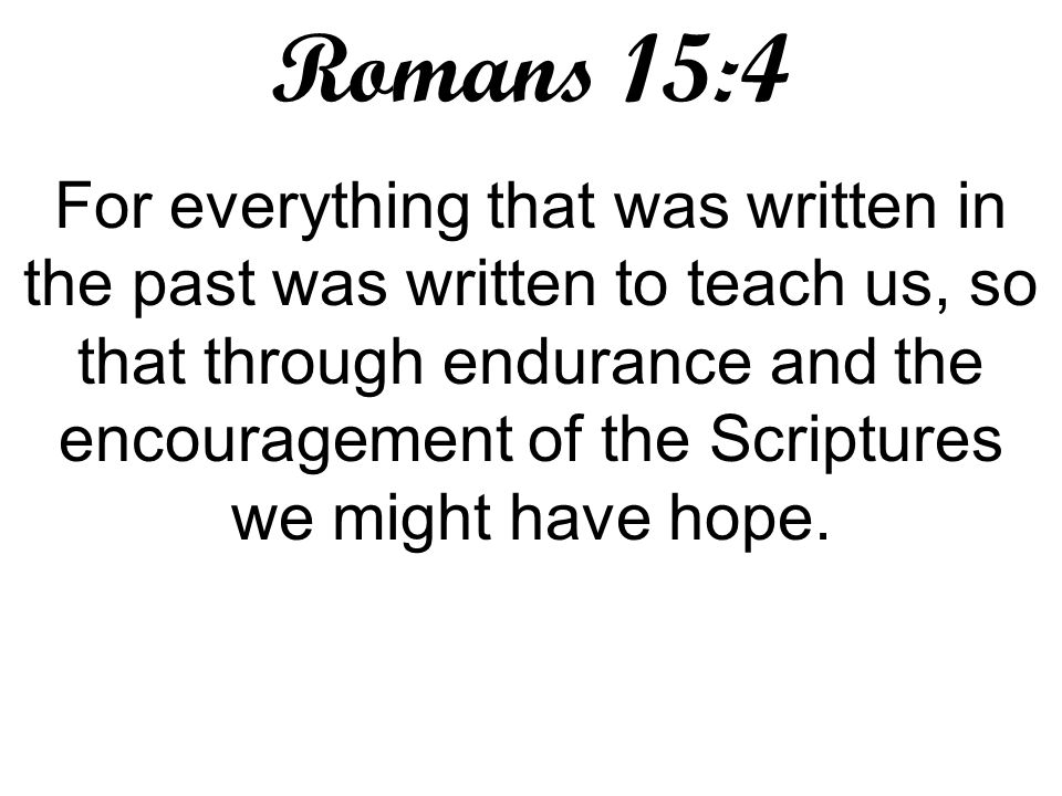 Romans 15:4 For everything that was written in the past was written to teach us, so that through endurance and the encouragement of the Scriptures we