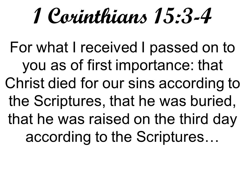 1 Corinthians 15:3-4 For what I received I passed on to you as of first importance: that Christ died for our sins according to the Scriptures, that he