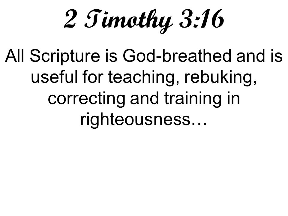 2 Timothy 3:16 All Scripture is God-breathed and is useful for teaching, rebuking, correcting and training in righteousness…