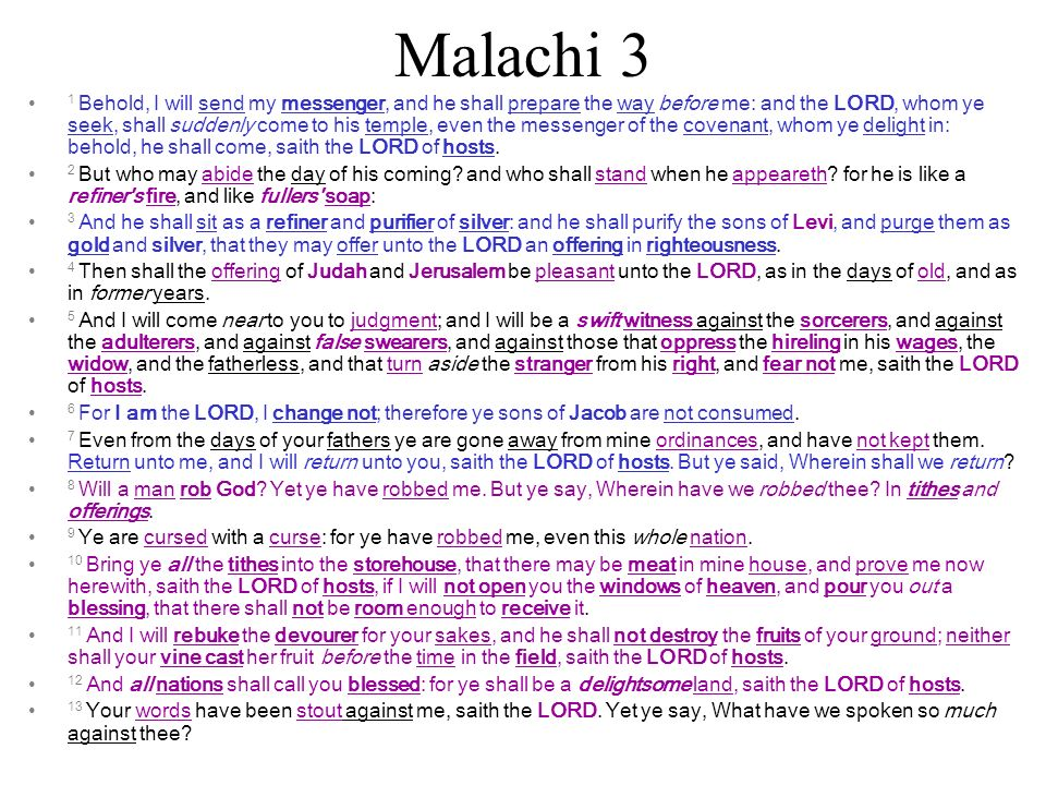 Malachi 3 1 Behold, I will send my messenger, and he shall prepare the way before me: and the LORD, whom ye seek, shall suddenly come to his temple, even the messenger of the covenant, whom ye delight in: behold, he shall come, saith the LORD of hosts.