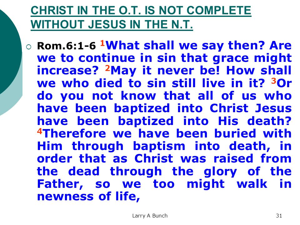 Larry A Bunch31 CHRIST IN THE O.T. IS NOT COMPLETE WITHOUT JESUS IN THE N.T. Rom.6:1-6 1 What shall we say then? Are we to continue in sin that grace