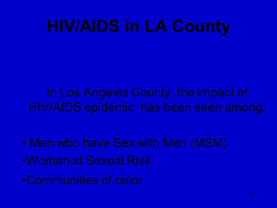 5 HIV/AIDS in LA County In Los Angeles County, the impact of HIV/AIDS epidemic has been seen among: Men who have Sex with Men (MSM) Woman at Sexual Ri