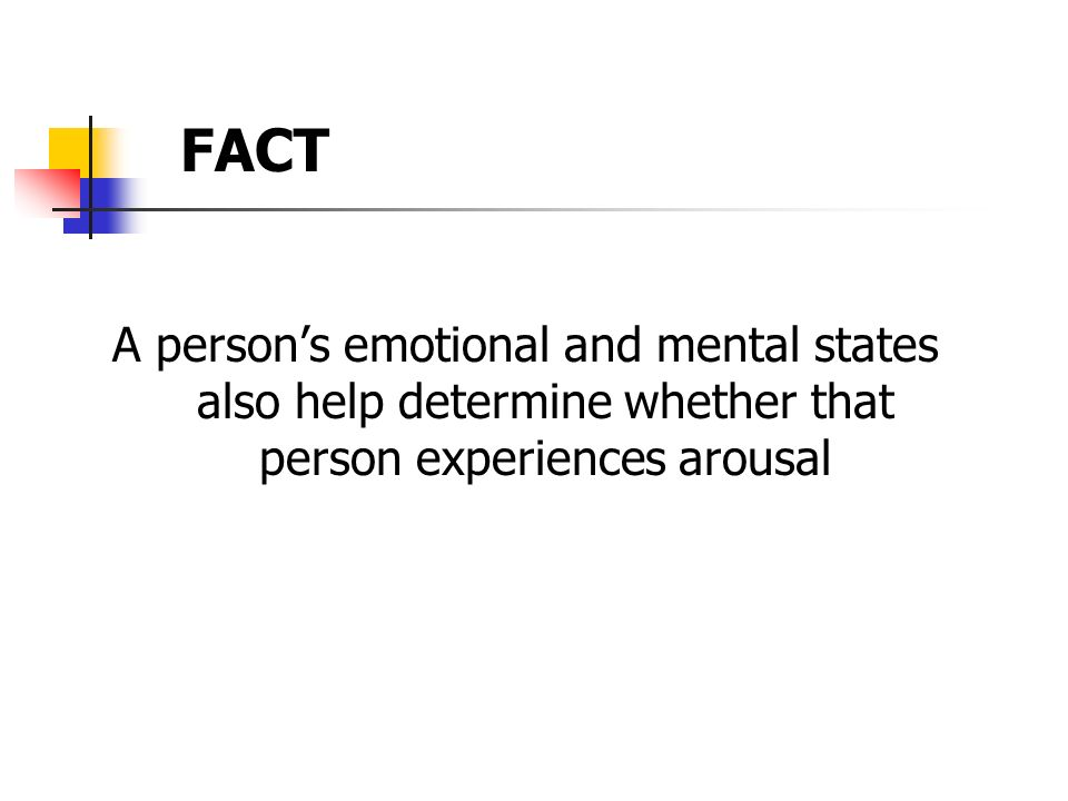 A persons emotional and mental states also help determine whether that person experiences arousal FACT