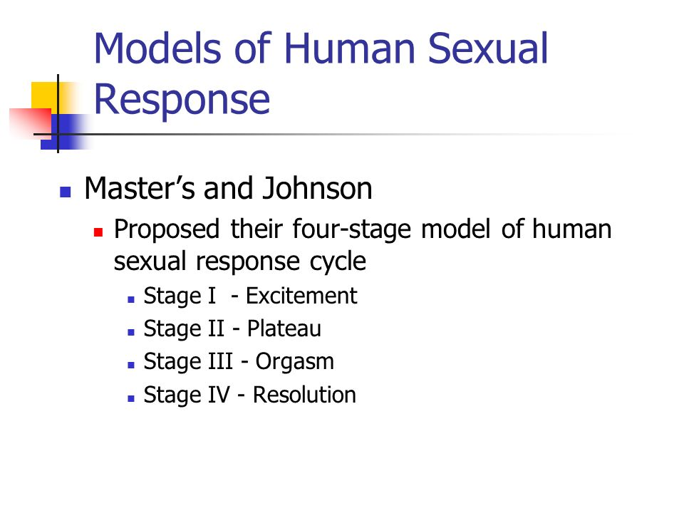 Models of Human Sexual Response Masters and Johnson Proposed their four-stage model of human sexual response cycle Stage I - Excitement Stage II - Pla