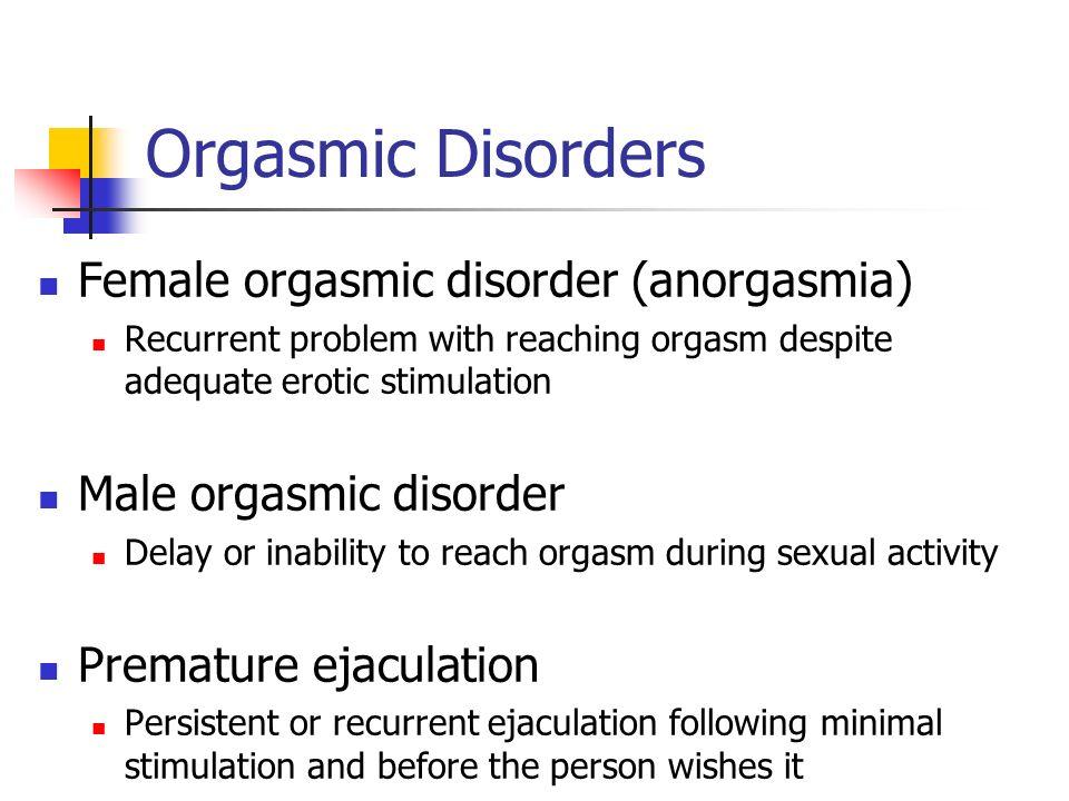 Orgasmic Disorders Female orgasmic disorder (anorgasmia) Recurrent problem with reaching orgasm despite adequate erotic stimulation Male orgasmic diso