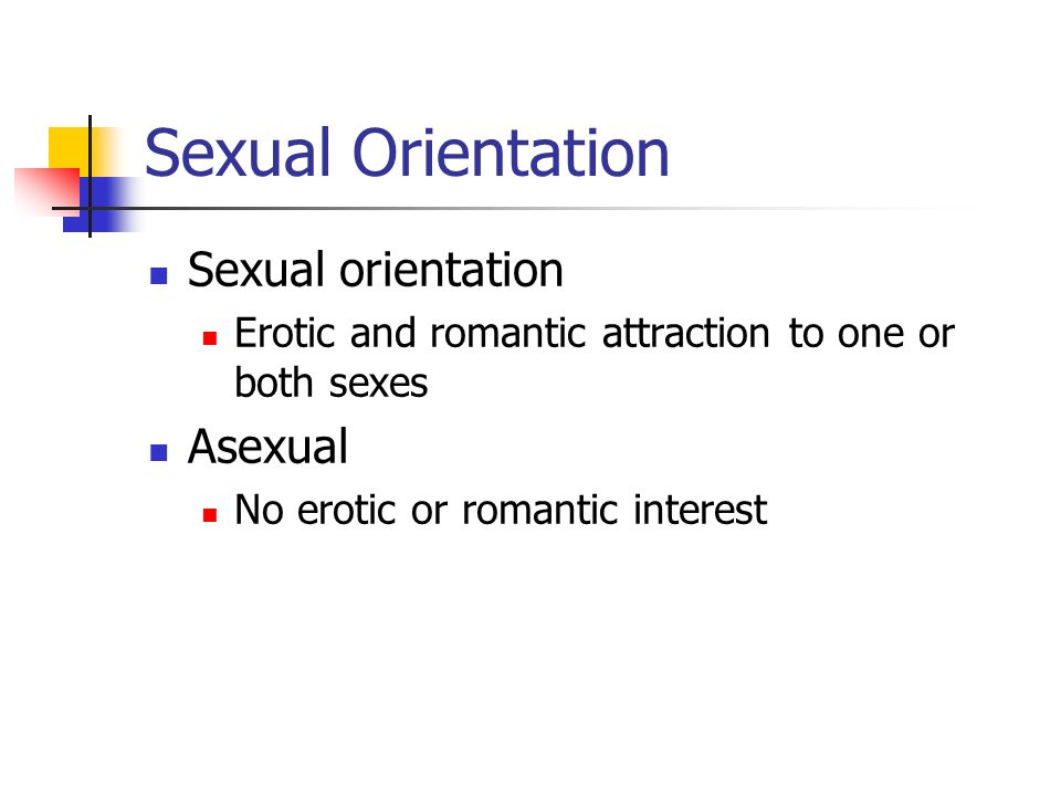 Sexual orientation Erotic and romantic attraction to one or both sexes Asexual No erotic or romantic interest