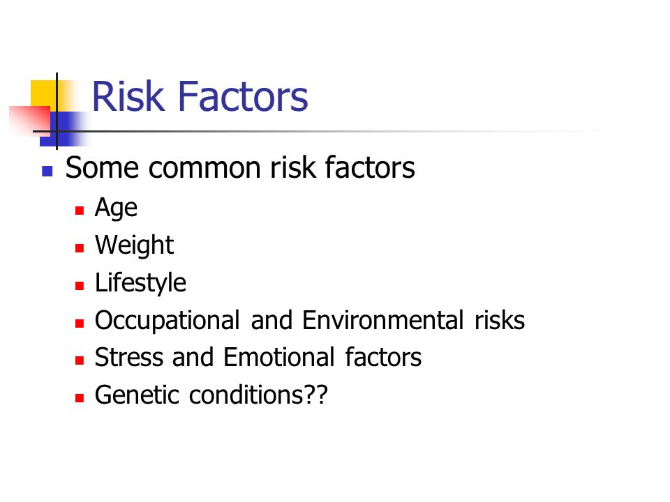 Risk Factors Some common risk factors Age Weight Lifestyle Occupational and Environmental risks Stress and Emotional factors Genetic conditions??