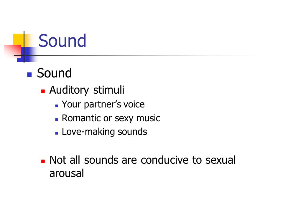 Sound Auditory stimuli Your partners voice Romantic or sexy music Love-making sounds Not all sounds are conducive to sexual arousal