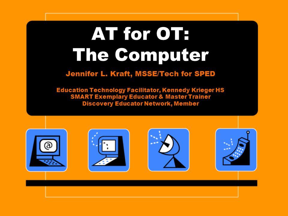 AT for OT: The Computer Jennifer L. Kraft, MSSE/Tech for SPED Education Technology Facilitator, Kennedy Krieger HS SMART Exemplary Educator & Master T
