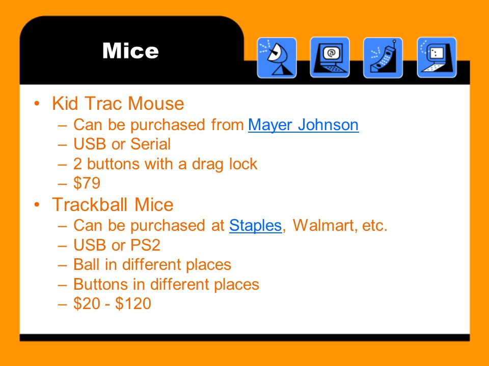 Mice Kid Trac Mouse –Can be purchased from Mayer JohnsonMayer Johnson –USB or Serial –2 buttons with a drag lock –$79 Trackball Mice –Can be purchased at Staples, Walmart, etc.Staples –USB or PS2 –Ball in different places –Buttons in different places –$20 - $120