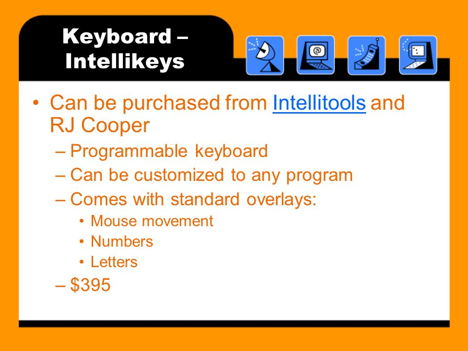 Keyboard – Intellikeys Can be purchased from Intellitools and RJ CooperIntellitools –Programmable keyboard –Can be customized to any program –Comes with standard overlays: Mouse movement Numbers Letters –$395