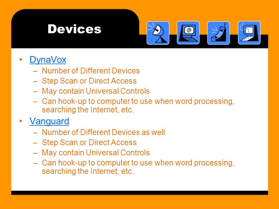 Devices DynaVox –Number of Different Devices –Step Scan or Direct Access –May contain Universal Controls –Can hook-up to computer to use when word processing, searching the Internet, etc.