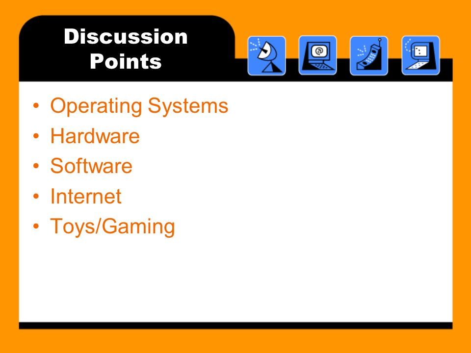 Discussion Points Operating Systems Hardware Software Internet Toys/Gaming