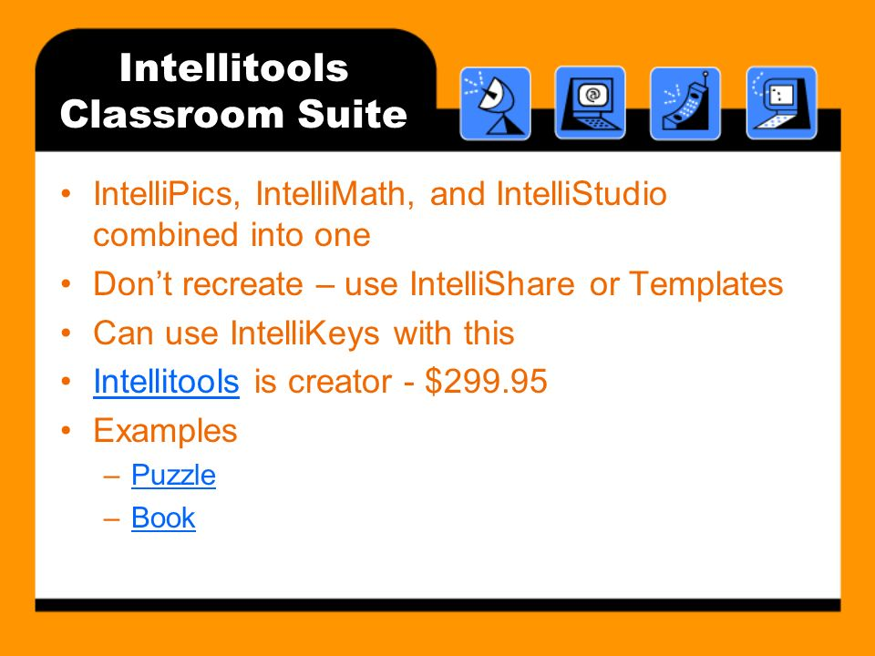 Intellitools Classroom Suite IntelliPics, IntelliMath, and IntelliStudio combined into one Dont recreate – use IntelliShare or Templates Can use IntelliKeys with this Intellitools is creator - $299.95Intellitools Examples –PuzzlePuzzle –BookBook