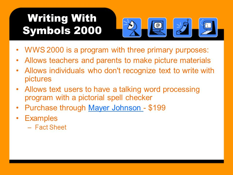 Writing With Symbols 2000 WWS 2000 is a program with three primary purposes: Allows teachers and parents to make picture materials Allows individuals who don t recognize text to write with pictures Allows text users to have a talking word processing program with a pictorial spell checker Purchase through Mayer Johnson - $199Mayer Johnson Examples –Fact Sheet