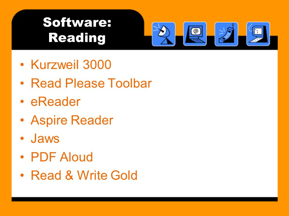 Software: Reading Kurzweil 3000 Read Please Toolbar eReader Aspire Reader Jaws PDF Aloud Read & Write Gold