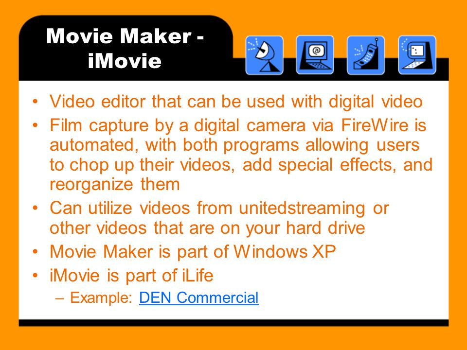 Movie Maker - iMovie Video editor that can be used with digital video Film capture by a digital camera via FireWire is automated, with both programs allowing users to chop up their videos, add special effects, and reorganize them Can utilize videos from unitedstreaming or other videos that are on your hard drive Movie Maker is part of Windows XP iMovie is part of iLife –Example: DEN CommercialDEN Commercial