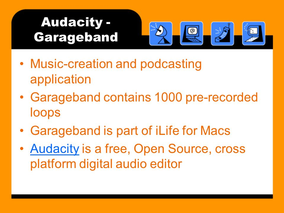 Audacity - Garageband Music-creation and podcasting application Garageband contains 1000 pre-recorded loops Garageband is part of iLife for Macs Audacity is a free, Open Source, cross platform digital audio editorAudacity