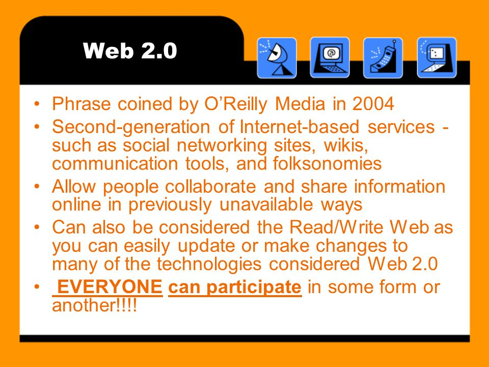 Web 2.0 Phrase coined by OReilly Media in 2004 Second-generation of Internet-based services - such as social networking sites, wikis, communication tools, and folksonomies Allow people collaborate and share information online in previously unavailable ways Can also be considered the Read/Write Web as you can easily update or make changes to many of the technologies considered Web 2.0 EVERYONE can participate in some form or another!!!!