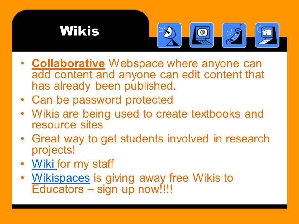 Wikis Collaborative Webspace where anyone can add content and anyone can edit content that has already been published.