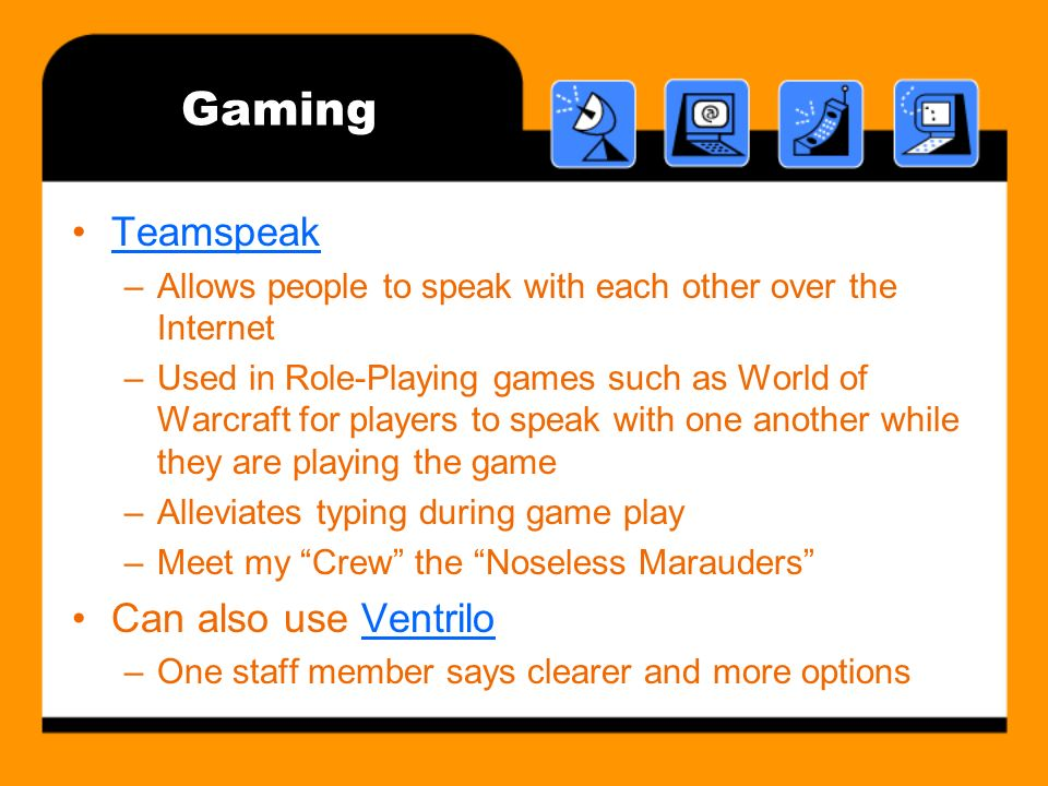 Gaming Teamspeak –Allows people to speak with each other over the Internet –Used in Role-Playing games such as World of Warcraft for players to speak with one another while they are playing the game –Alleviates typing during game play –Meet my Crew the Noseless Marauders Can also use VentriloVentrilo –One staff member says clearer and more options