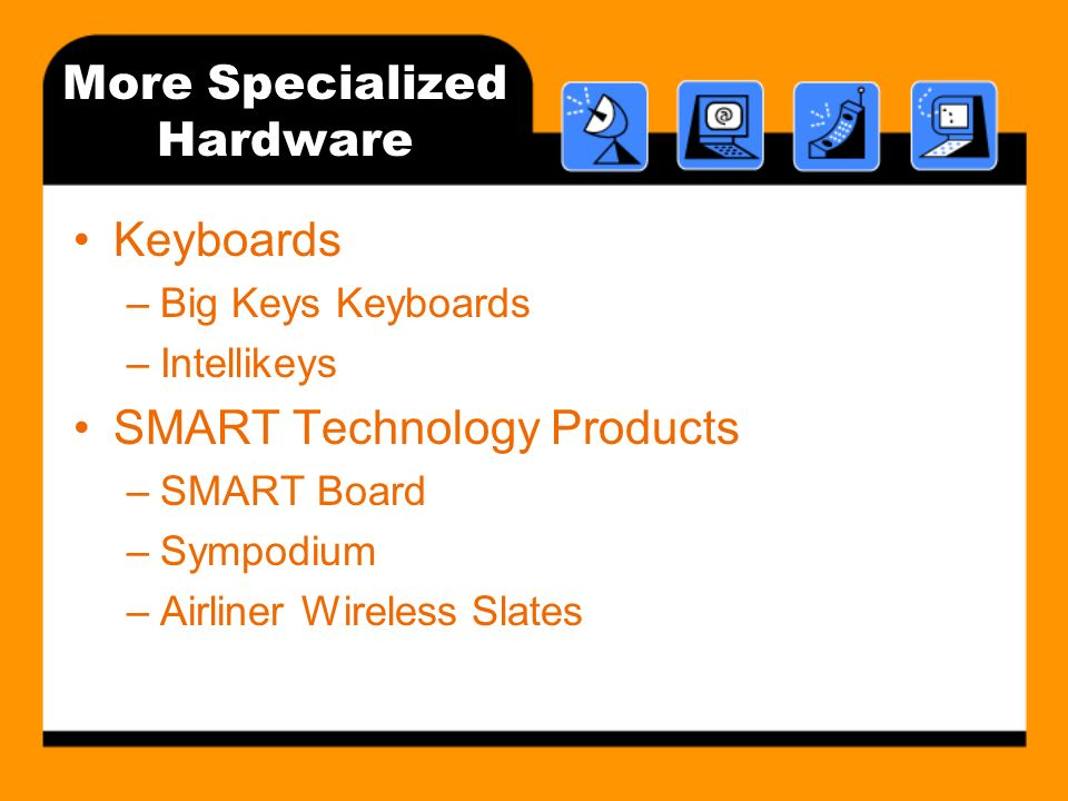More Specialized Hardware Keyboards –Big Keys Keyboards –Intellikeys SMART Technology Products –SMART Board –Sympodium –Airliner Wireless Slates