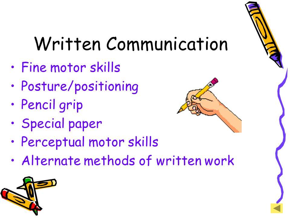 Written Communication Fine motor skills Posture/positioning Pencil grip Special paper Perceptual motor skills Alternate methods of written work