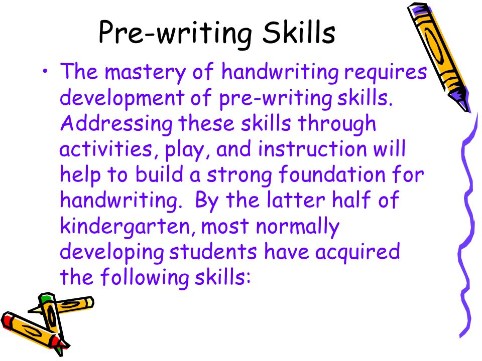 Pre-writing Skills The mastery of handwriting requires development of pre-writing skills. Addressing these skills through activities, play, and instru