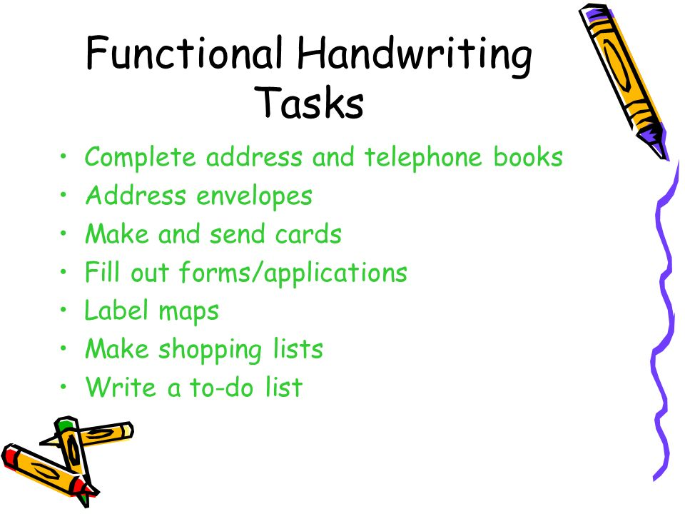 Functional Handwriting Tasks Complete address and telephone books Address envelopes Make and send cards Fill out forms/applications Label maps Make sh