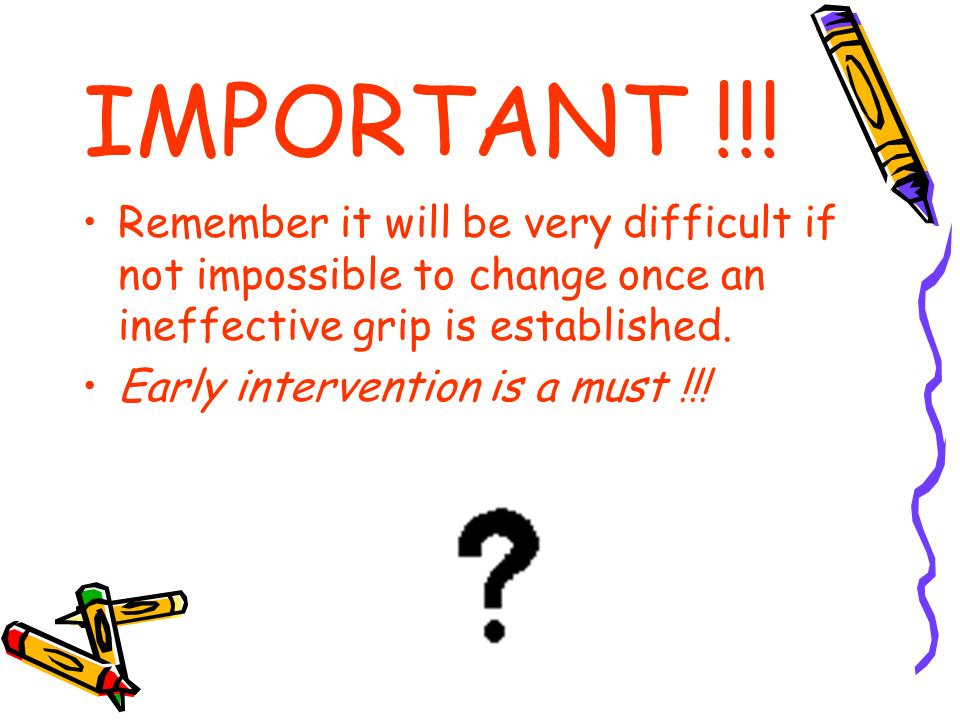IMPORTANT !!! Remember it will be very difficult if not impossible to change once an ineffective grip is established. Early intervention is a must !!!