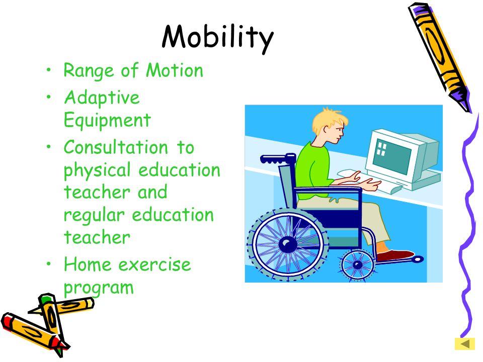 Mobility Range of Motion Adaptive Equipment Consultation to physical education teacher and regular education teacher Home exercise program