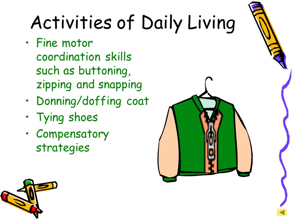 Activities of Daily Living Fine motor coordination skills such as buttoning, zipping and snapping Donning/doffing coat Tying shoes Compensatory strate