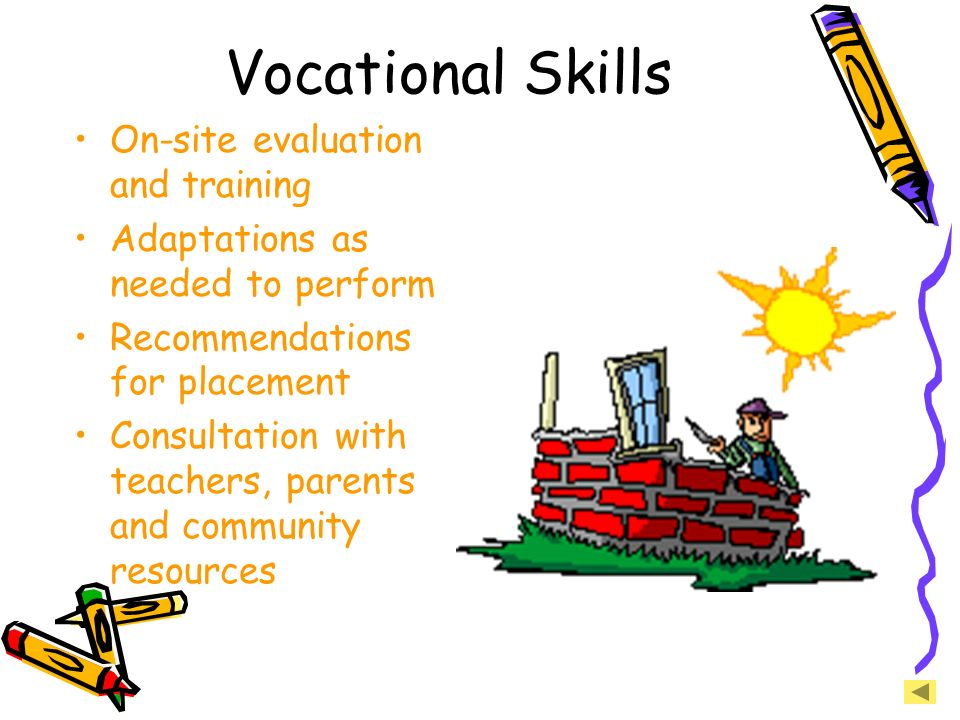 Vocational Skills On-site evaluation and training Adaptations as needed to perform Recommendations for placement Consultation with teachers, parents a