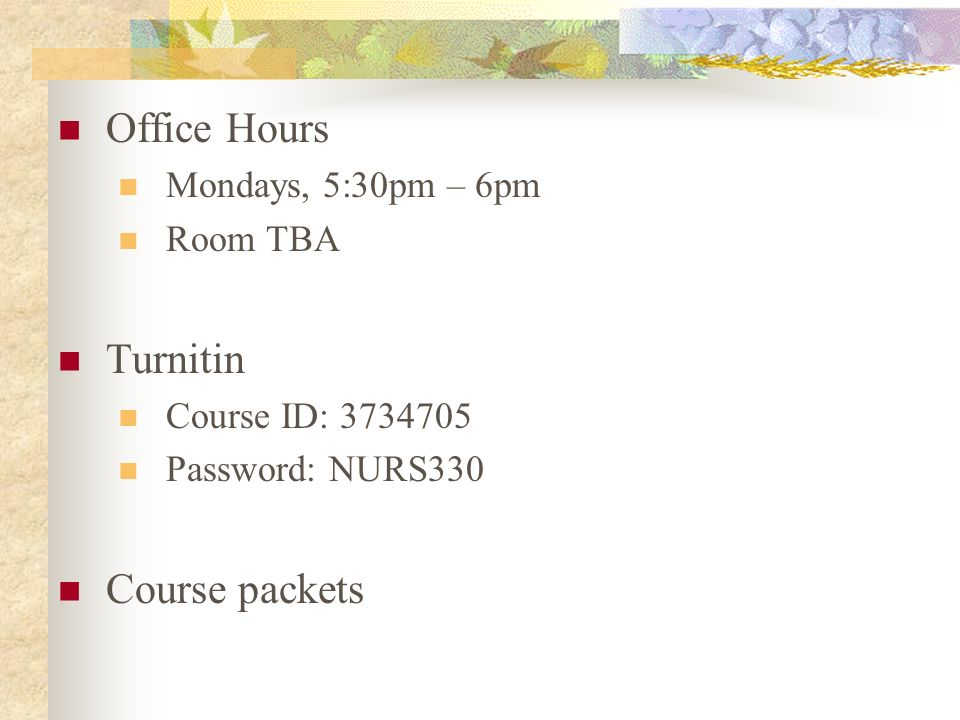 Office Hours Mondays, 5:30pm – 6pm Room TBA Turnitin Course ID: 3734705 Password: NURS330 Course packets