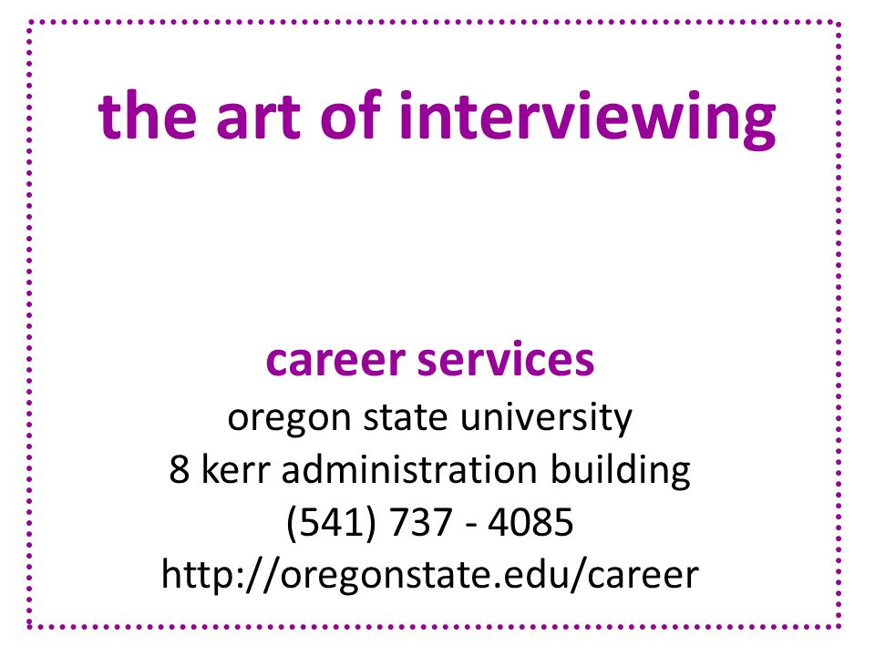 the art of interviewing career services oregon state university 8 kerr administration building (541) 737 - 4085 http://oregonstate.edu/career